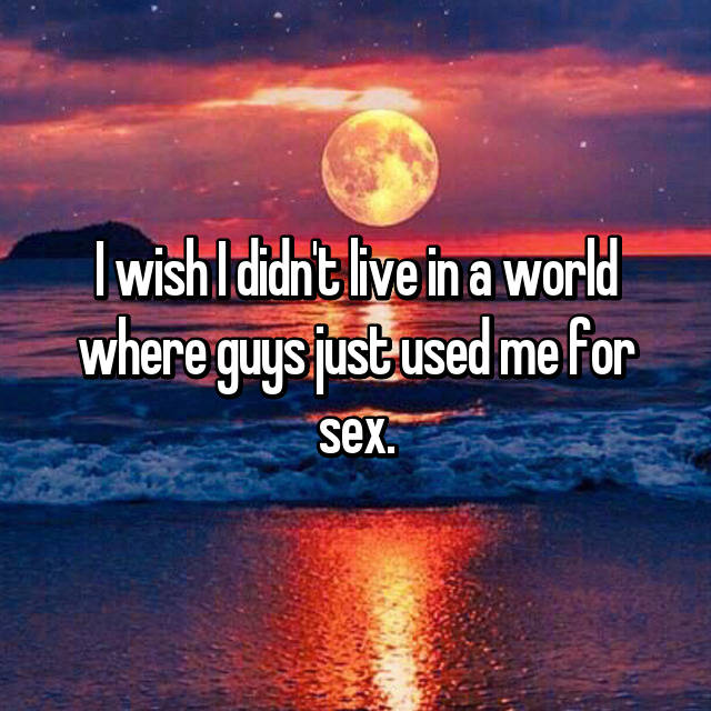 I wish I didn't live in a world where guys just used me for sex.