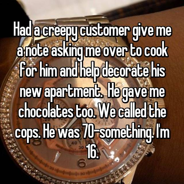 Had a creepy customer give me a note asking me over to cook for him and help decorate his new apartment.  He gave me chocolates too. We called the cops. He was 70-something. I'm 16.
