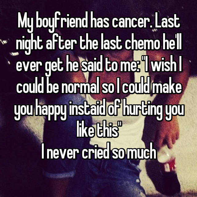 "My boyfriend has cancer. Last night after the last chemo he'll ever get he said to me: ""I wish I could be normal so I could make you happy instaid of hurting you like this"" I never cried so much 😢"