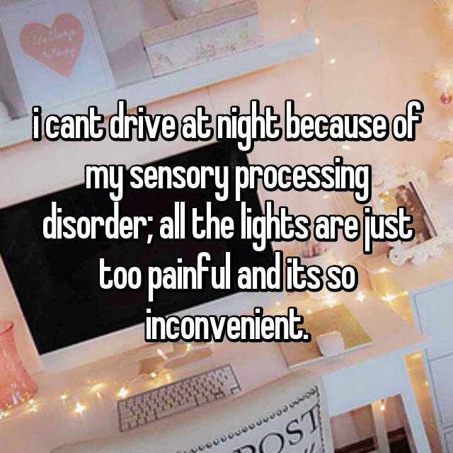i cant drive at night because of my sensory processing disorder; all the lights are just too painful and its so inconvenient.