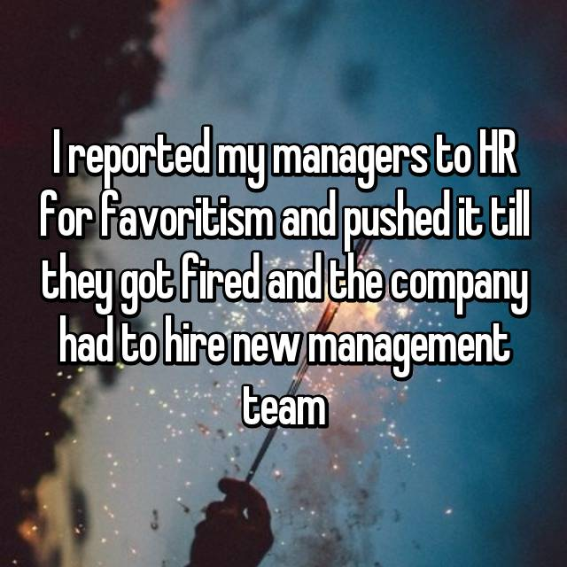 I reported my managers to HR for favoritism and pushed it till they got fired and the company had to hire new management team