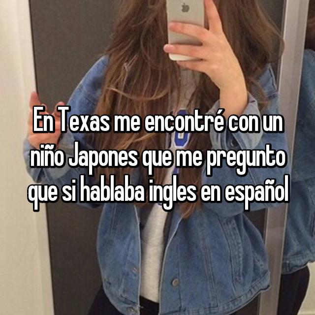 En Texas me encontré con un niño Japones que me pregunto que si hablaba ingles en español