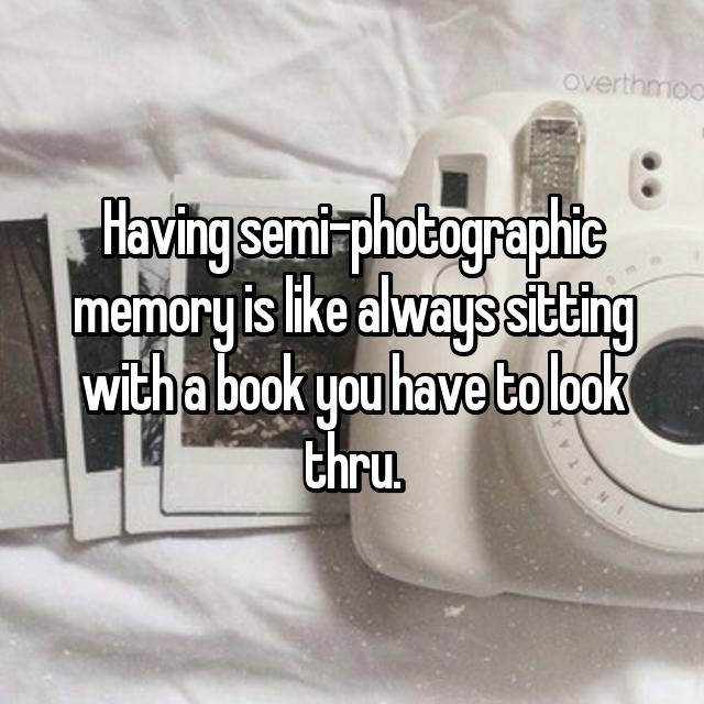 Having semi-photographic memory is like always sitting with a book you have to look thru.
