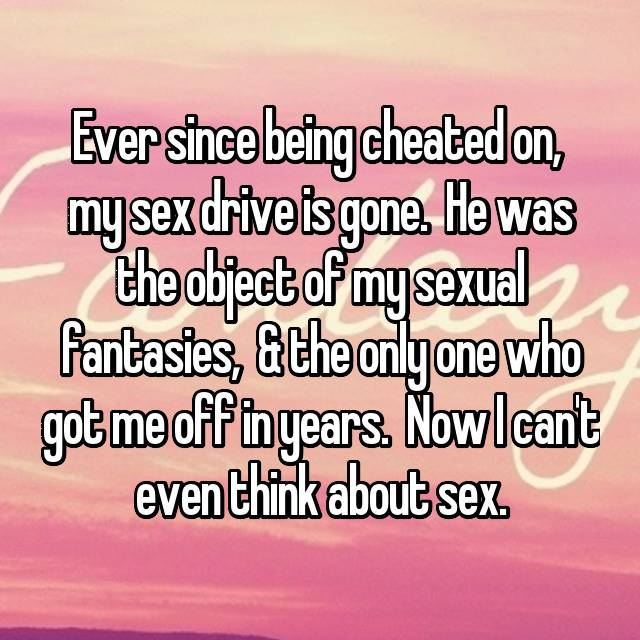 Ever since being cheated on,  my sex drive is gone.  He was the object of my sexual fantasies,  & the only one who got me off in years.  Now I can't even think about sex.
