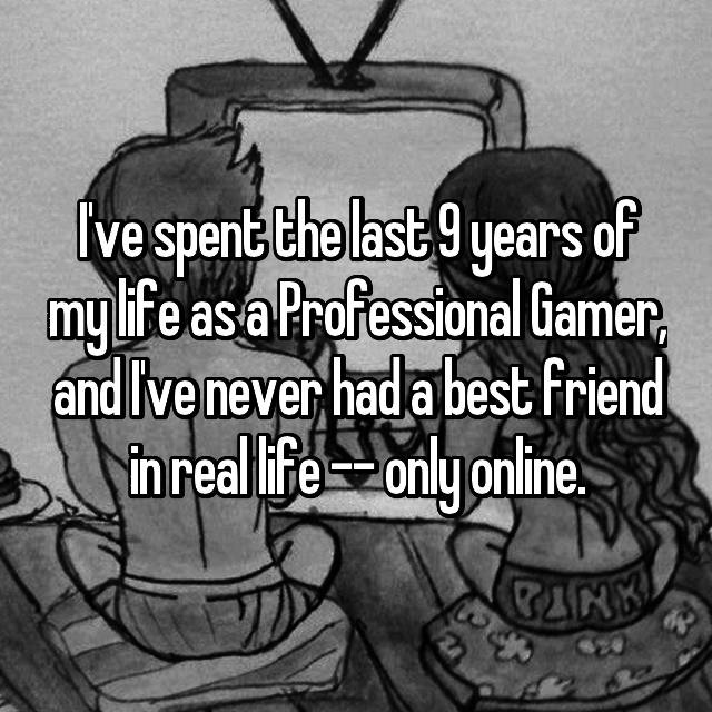 I've spent the last 9 years of my life as a Professional Gamer, and I've never had a best friend in real life -- only online.