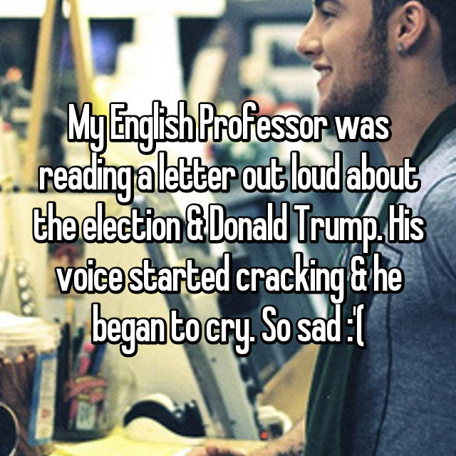 My English Professor was reading a letter out loud about the election & Donald Trump. His voice started cracking & he began to cry. So sad :'(