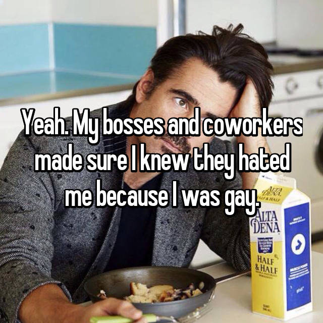 Yeah. My bosses and coworkers made sure I knew they hated me because I was gay.