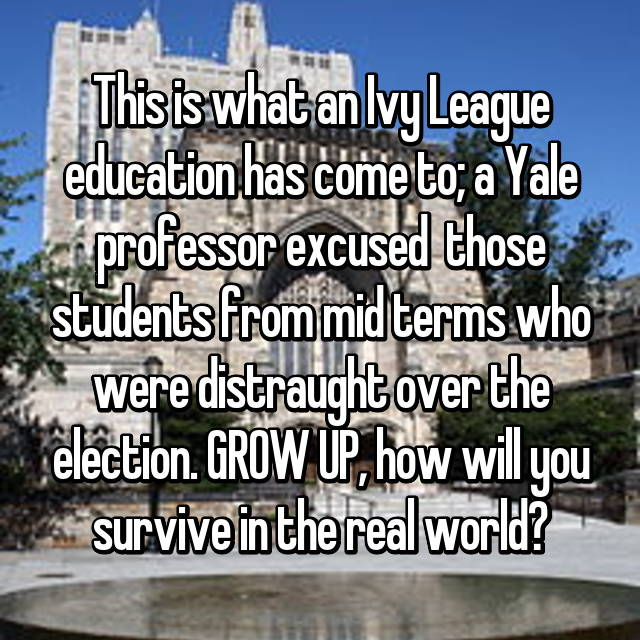 This is what an Ivy League education has come to; a Yale professor excused  those students from mid terms who were distraught over the election. GROW UP, how will you survive in the real world?