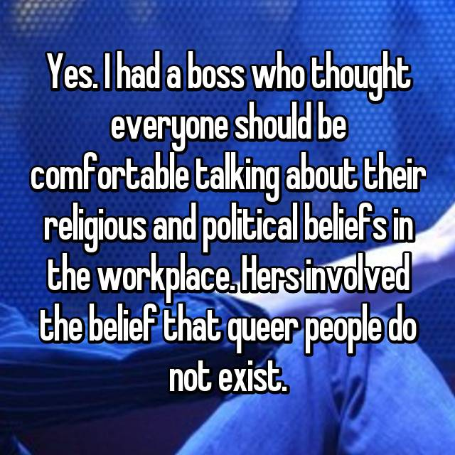 Yes. I had a boss who thought everyone should be comfortable talking about their religious and political beliefs in the workplace. Hers involved the belief that queer people do not exist.