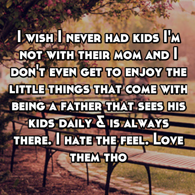 I wish I never had kids I'm not with their mom and I don't even get to enjoy the little things that come with being a father that sees his kids daily & is always there. I hate the feel. Love them tho