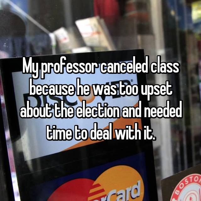 My professor canceled class because he was too upset about the election and needed time to deal with it.