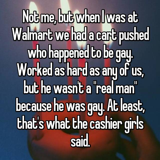 "Not me, but when I was at Walmart we had a cart pushed who happened to be gay. Worked as hard as any of us, but he wasn't a ""real man"" because he was gay. At least, that's what the cashier girls said."