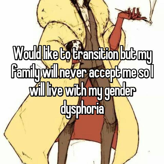 Would like to transition but my family will never accept me so I will live with my gender dysphoria