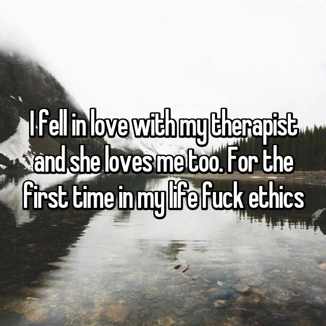 I fell in love with my therapist and she loves me too. For the first time in my life fuck ethics