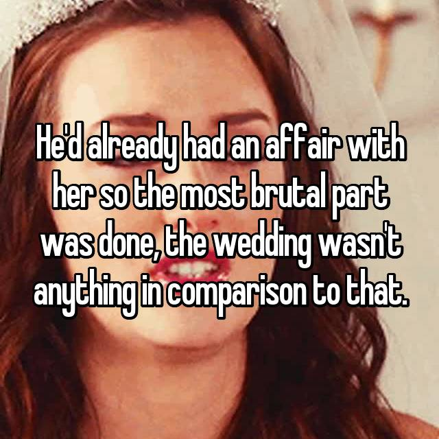 He'd already had an affair with her so the most brutal part was done, the wedding wasn't anything in comparison to that.