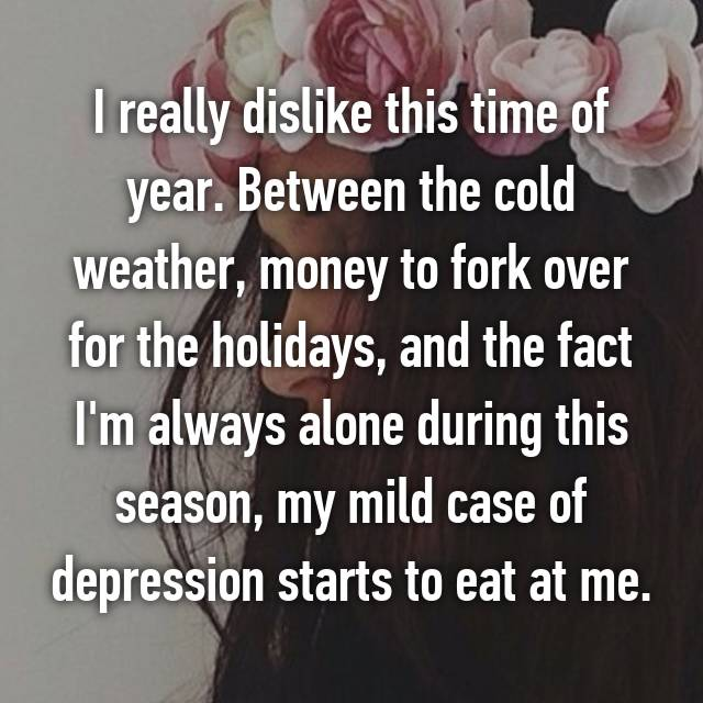 I really dislike this time of year. Between the cold weather, money to fork over for the holidays, and the fact I'm always alone during this season, my mild case of depression starts to eat at me.