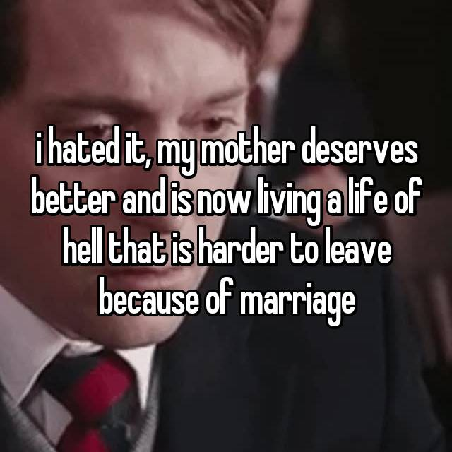 i hated it, my mother deserves better and is now living a life of hell that is harder to leave because of marriage
