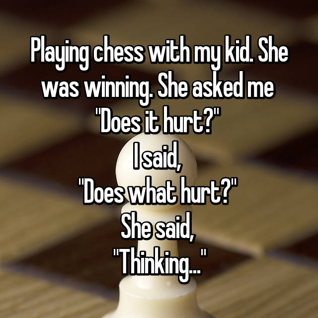 """Playing chess with my kid. She was winning. She asked me  """"Does it hurt?""""  I said,  """"Does what hurt?""""  She said,  """"Thinking..."""""""