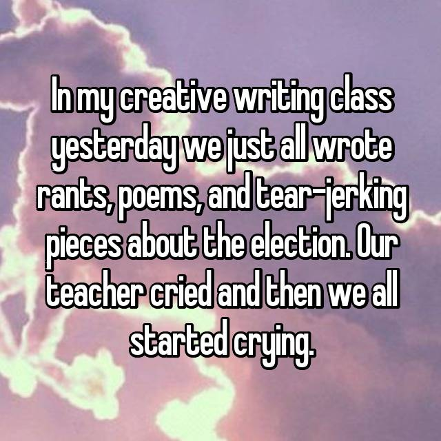 In my creative writing class yesterday we just all wrote rants, poems, and tear-jerking pieces about the election. Our teacher cried and then we all started crying.