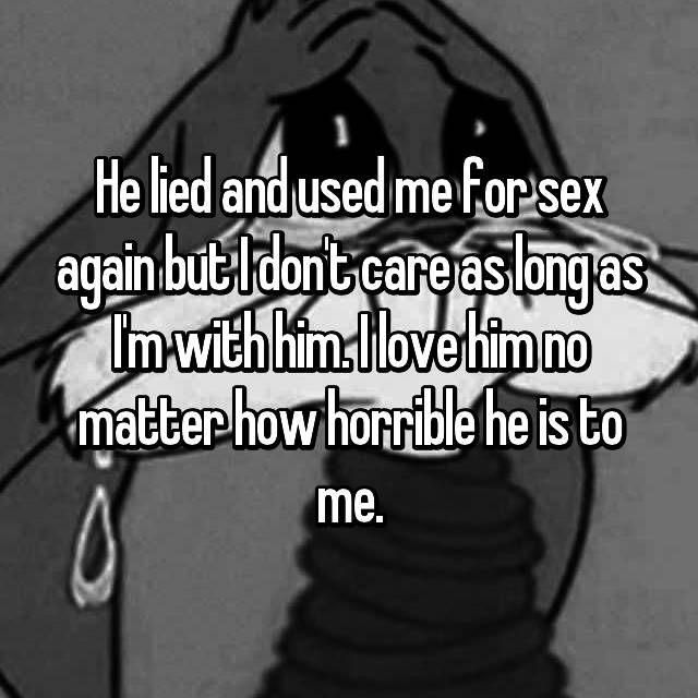 He lied and used me for sex again but I don't care as long as I'm with him. I love him no matter how horrible he is to me.