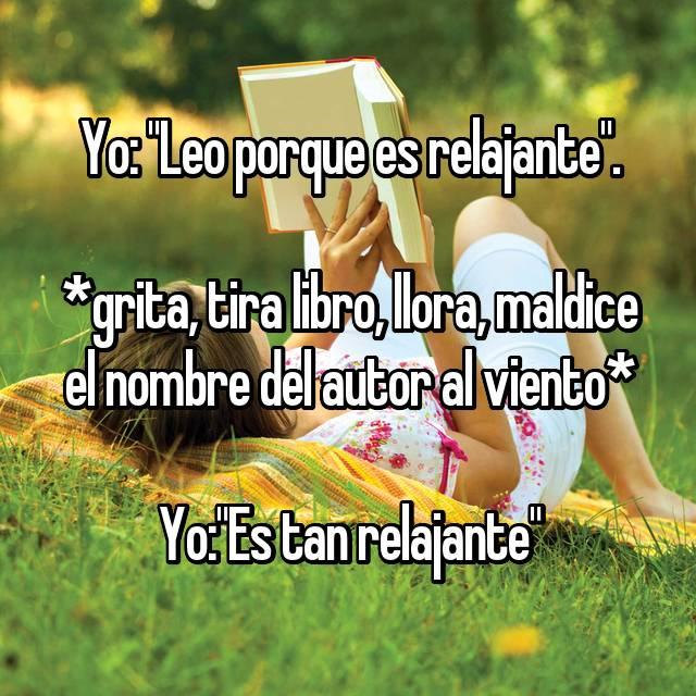 """Yo: """"Leo porque es relajante"""".  *grita, tira libro, llora, maldice el nombre del autor al viento*  Yo:""""Es tan relajante"""""""