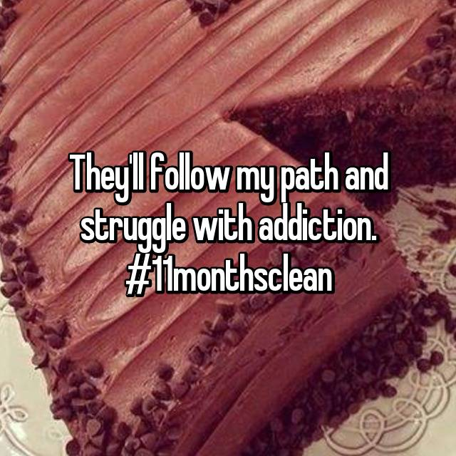 They'll follow my path and struggle with addiction. #11monthsclean