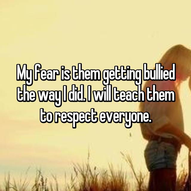 My fear is them getting bullied the way I did. I will teach them to respect everyone.
