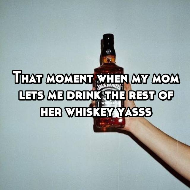 That moment when my mom lets me drink the rest of her whiskey yasss