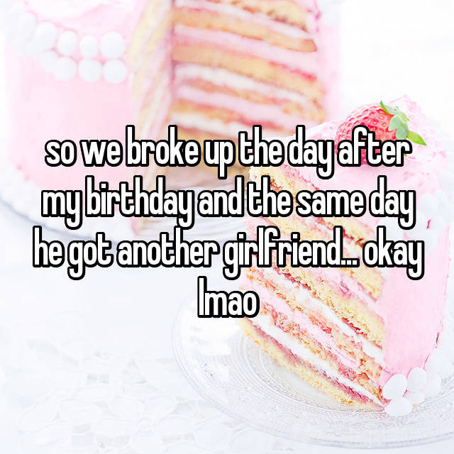 so we broke up the day after my birthday and the same day he got another girlfriend... okay lmao