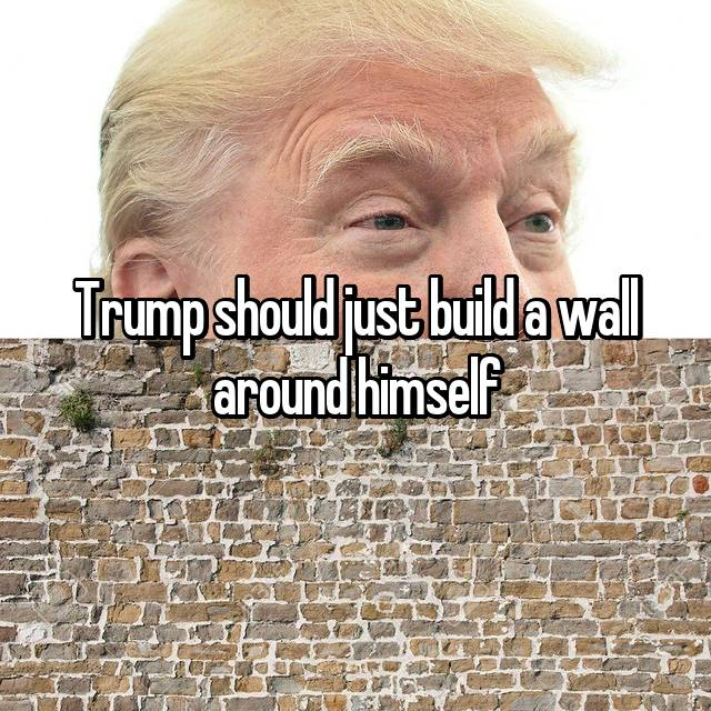 Trump should just build a wall around himself