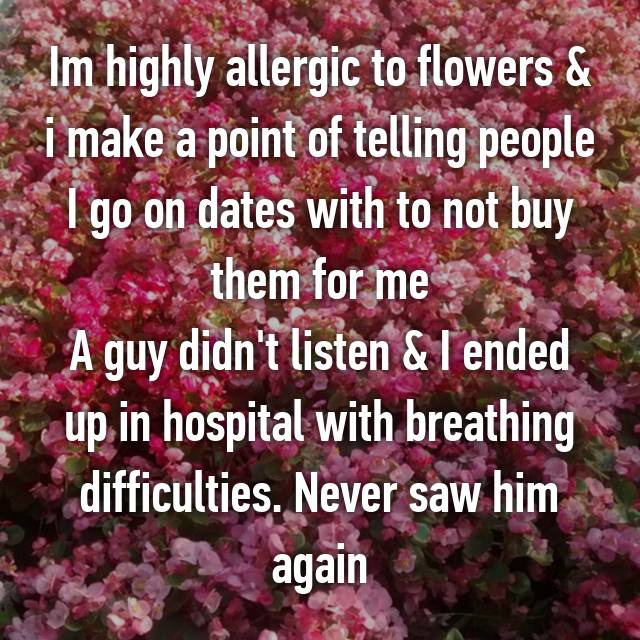 Im highly allergic to flowers & i make a point of telling people I go on dates with to not buy them for me A guy didn't listen & I ended up in hospital with breathing difficulties. Never saw him again