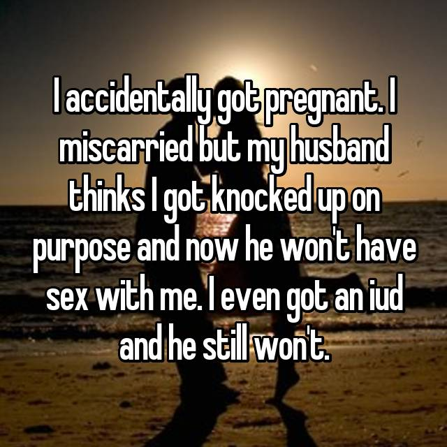 I accidentally got pregnant. I miscarried but my husband thinks I got knocked up on purpose and now he won't have sex with me. I even got an iud and he still won't.