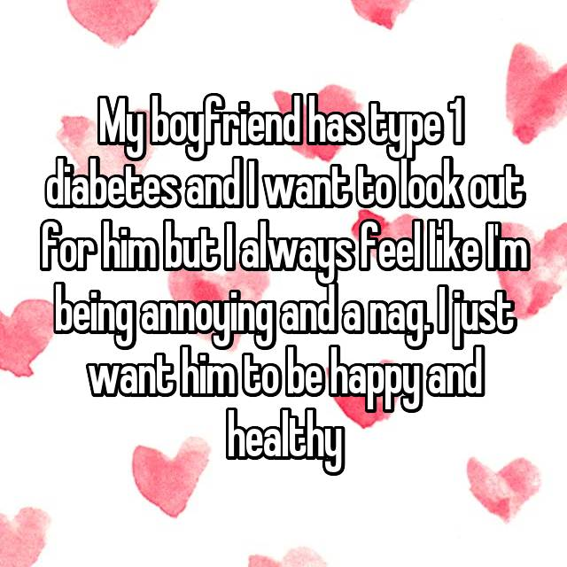 My boyfriend has type 1  diabetes and I want to look out for him but I always feel like I'm being annoying and a nag. I just want him to be happy and healthy💕