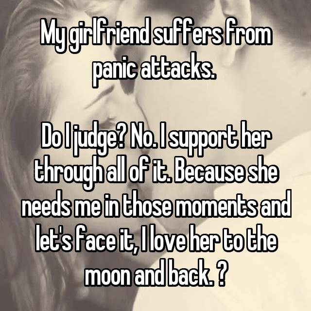 My girlfriend suffers from panic attacks.   Do I judge? No. I support her through all of it. Because she needs me in those moments and let's face it, I love her to the moon and back. ❤