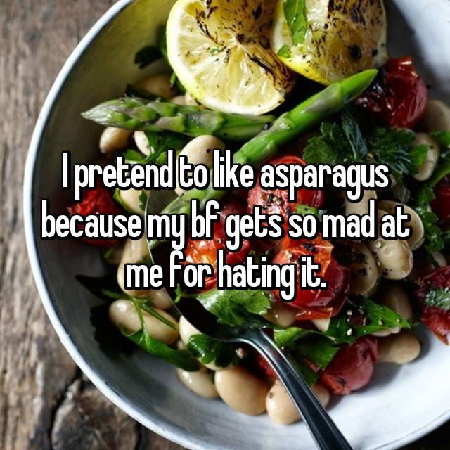I pretend to like asparagus because my bf gets so mad at me for hating it.