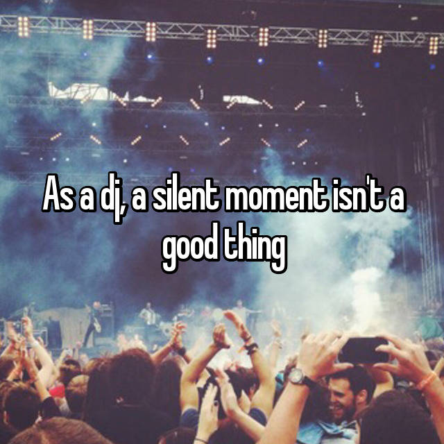 As a dj, a silent moment isn't a good thing