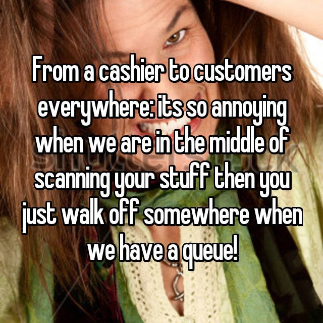 From a cashier to customers everywhere: its so annoying when we are in the middle of scanning your stuff then you just walk off somewhere when we have a queue!