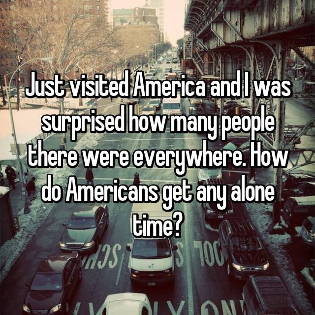 Just visited America and I was surprised how many people there were everywhere. How do Americans get any alone time?