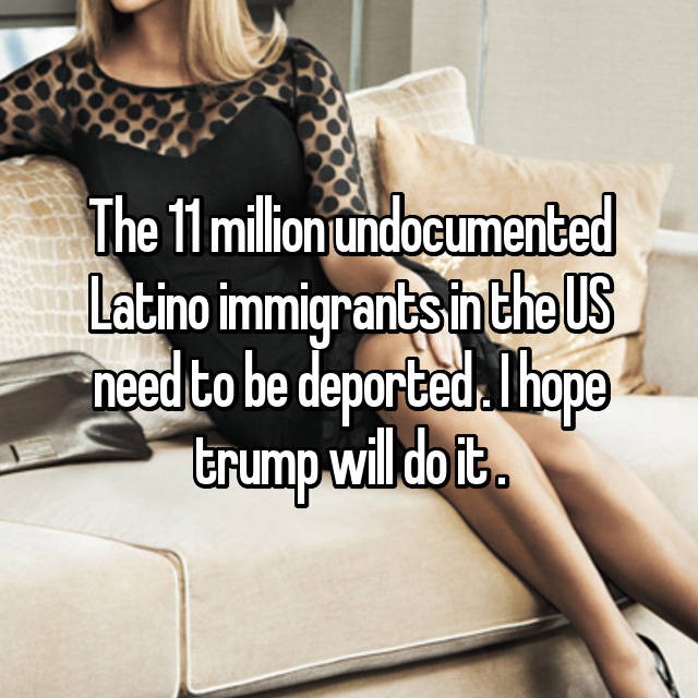 The 11 million undocumented Latino immigrants in the US need to be deported . I hope trump will do it .