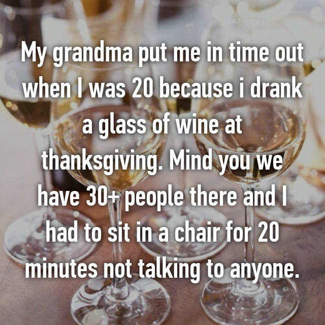 My grandma put me in time out when I was 20 because i drank a glass of wine at thanksgiving. Mind you we have 30+ people there and I had to sit in a chair for 20 minutes not talking to anyone.