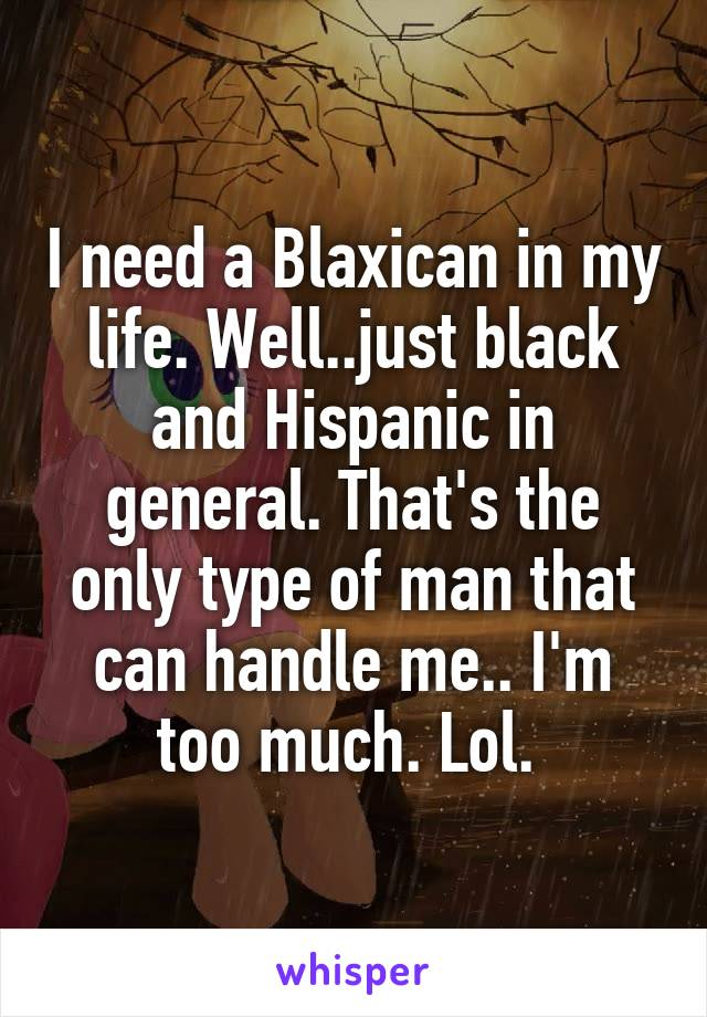 I need a Blaxican in my life. Well..just black and Hispanic in general.