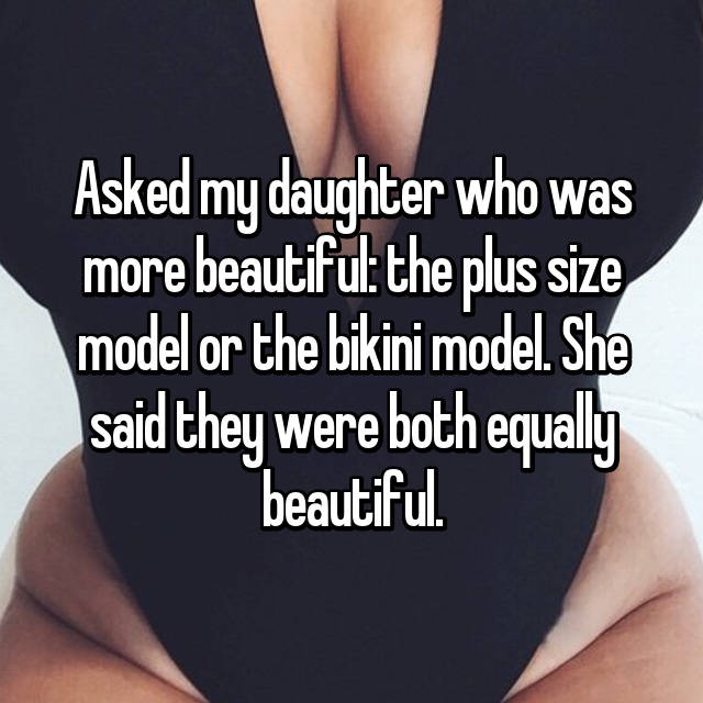 Asked my daughter who was more beautiful: the plus size model or the bikini model. She said they were both equally beautiful.