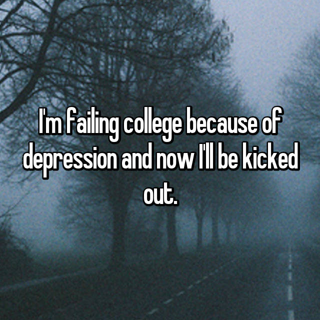 I'm failing college because of depression and now I'll be kicked out.