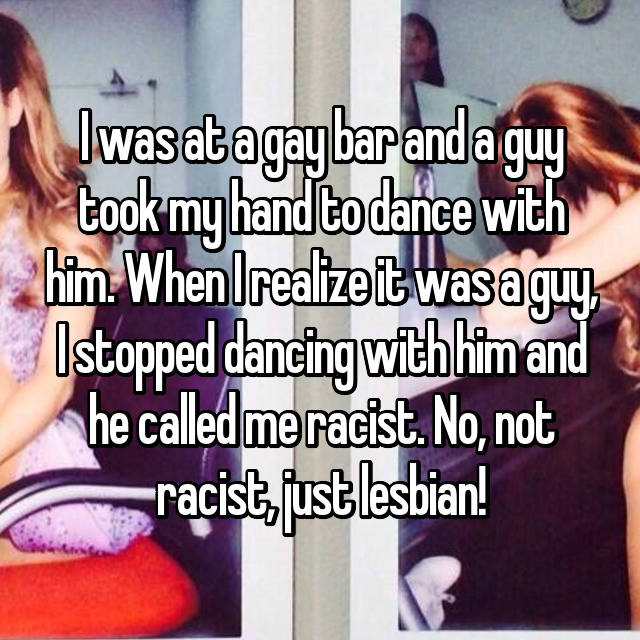 I was at a gay bar and a guy took my hand to dance with him. When I realize it was a guy, I stopped dancing with him and he called me racist. No, not racist, just lesbian! 😘