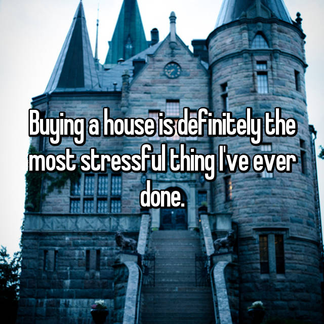 Buying a house is definitely the most stressful thing I've ever done.