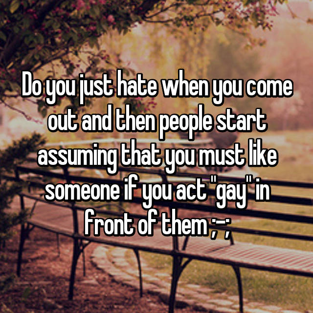 """Do you just hate when you come out and then people start assuming that you must like someone if you act """"gay"""" in front of them ;-;"""