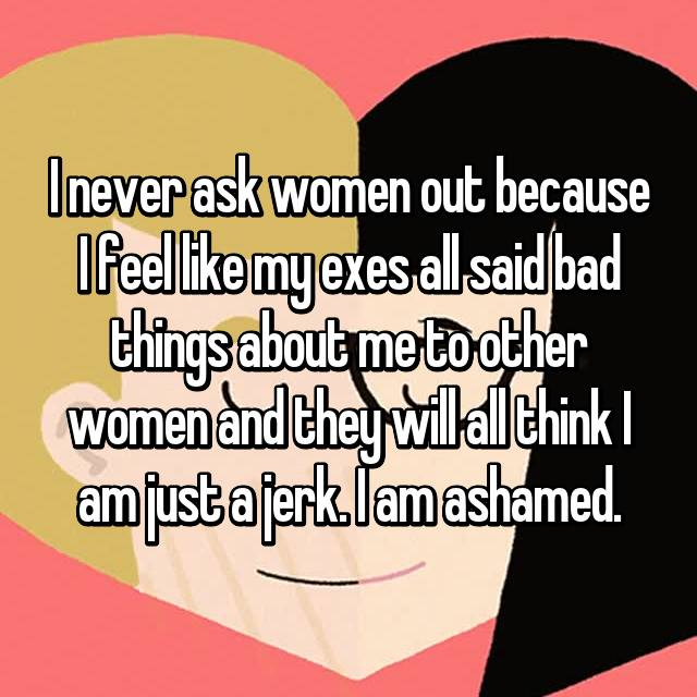I never ask women out because I feel like my exes all said bad things about me to other women and they will all think I am just a jerk. I am ashamed.