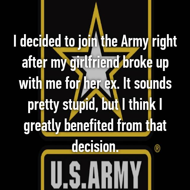 I decided to join the Army right after my girlfriend broke up with me for her ex. It sounds pretty stupid, but I think I greatly benefited from that decision.