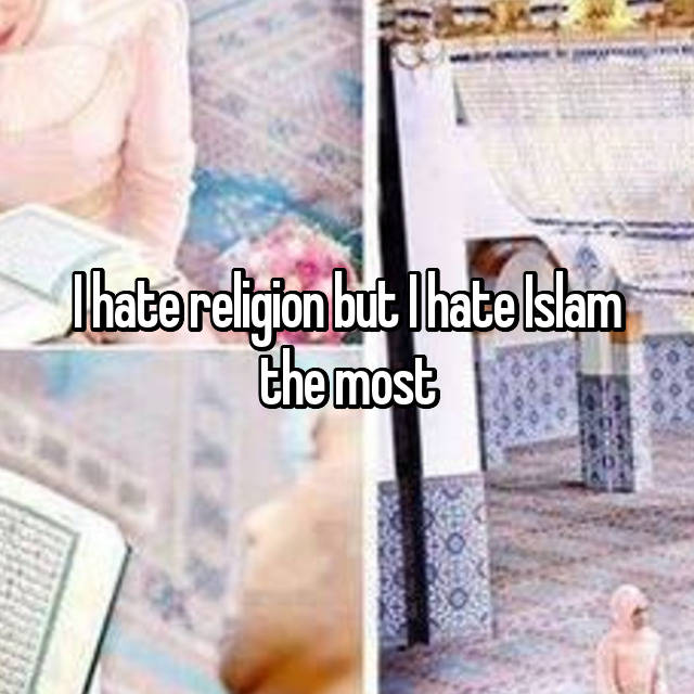 I hate religion but I hate Islam the most