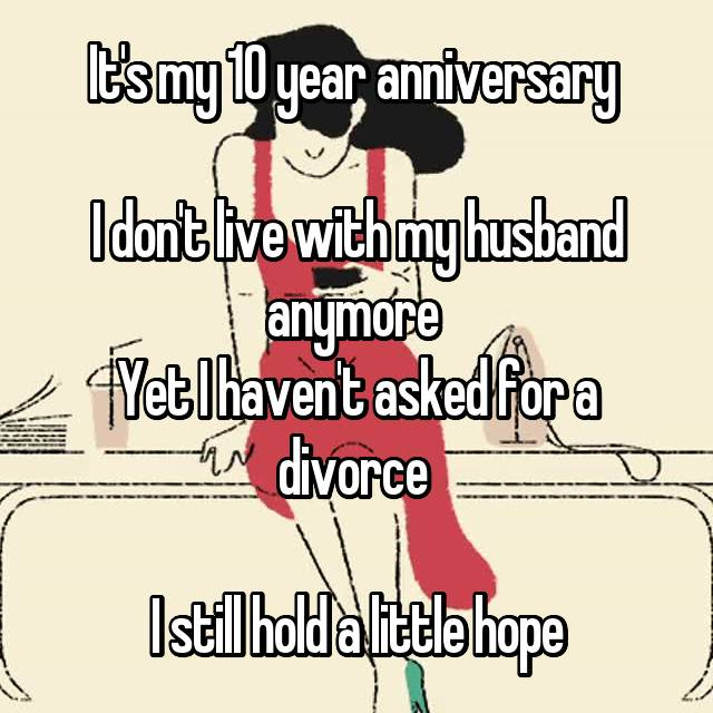 It's my 10 year anniversary   I don't live with my husband anymore  Yet I haven't asked for a divorce 😥😥  I still hold a little hope